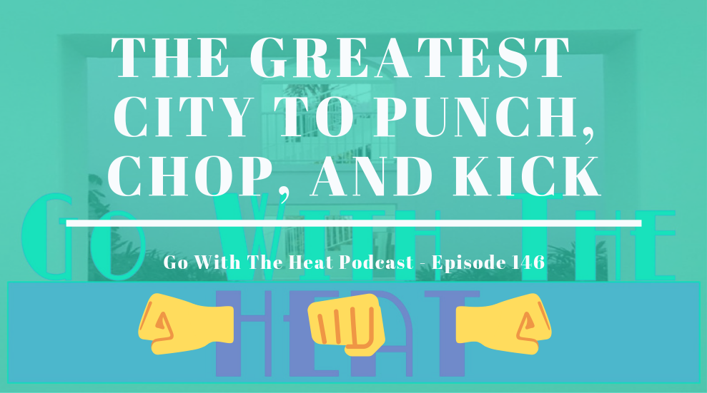 Go With The Heat 146 – The Greatest City to Punch, Chop, and Kick