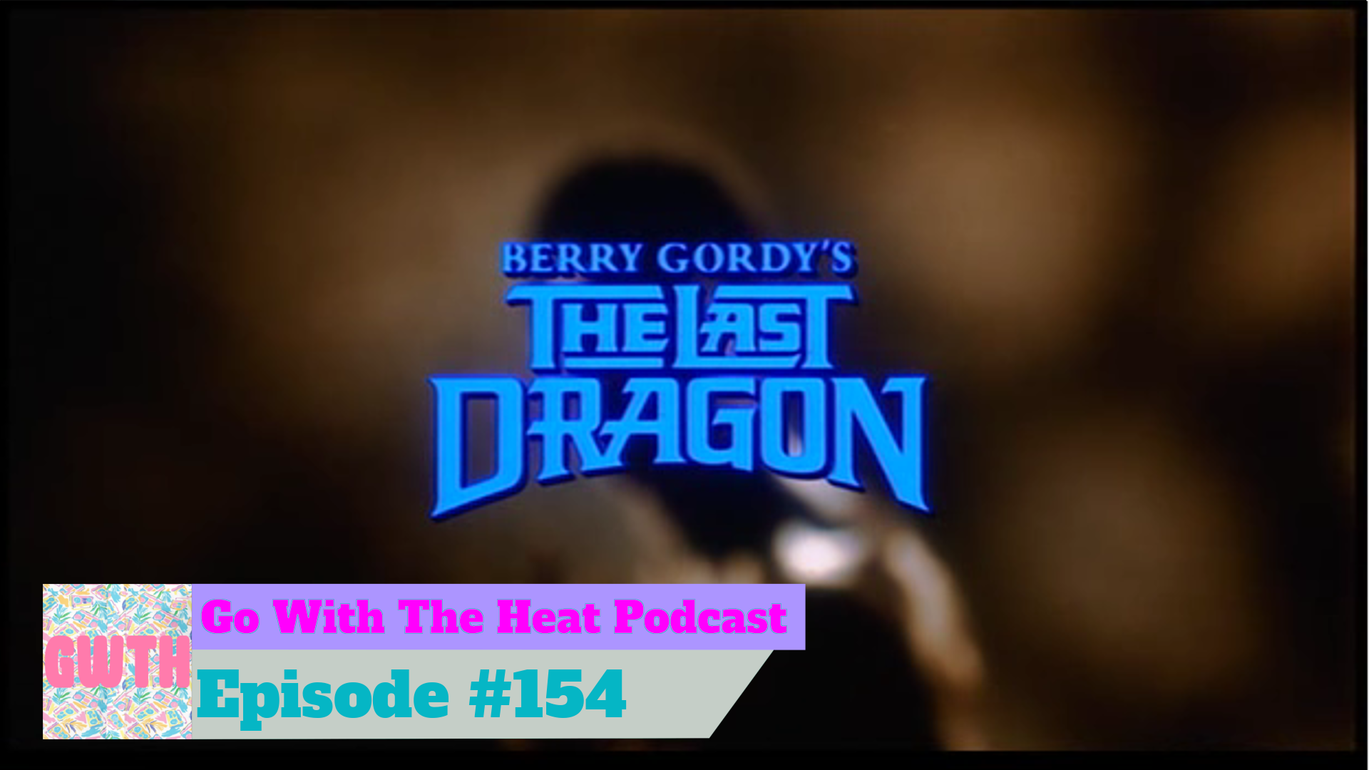 Go With The Heat Episode 154 - The Last Dragon. Title card from the movie with podcast logo in bottom left.
