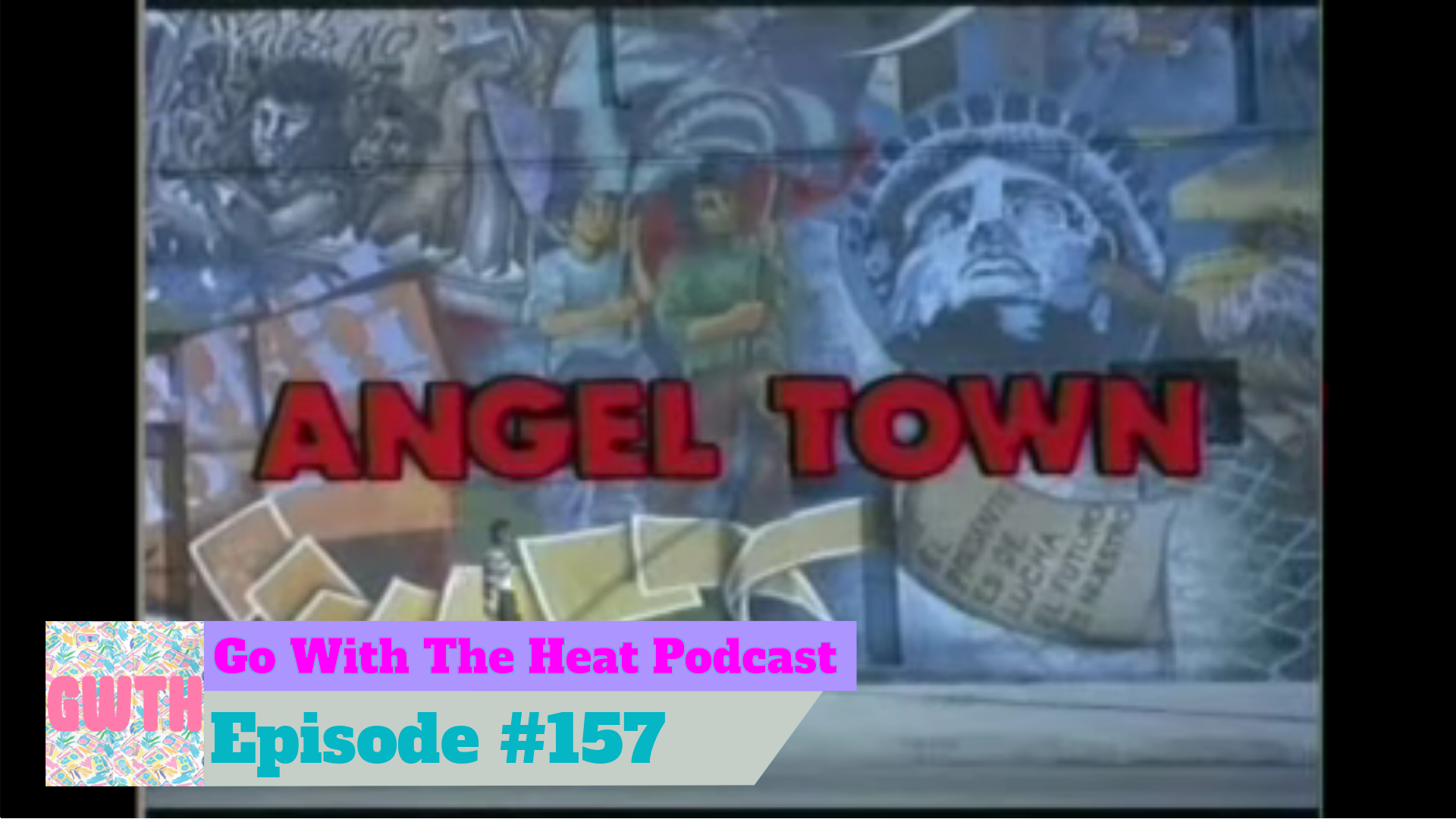 Go With The Heat episode number 157 chyron on bottom of screenshot of the movie Angel Town title card.