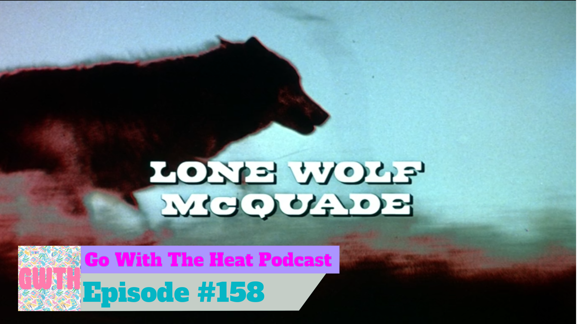 Lone Wolf McQuade movie title card with Go With The Heat lower thirds for episode 158. Text on image of wolf running through the desert